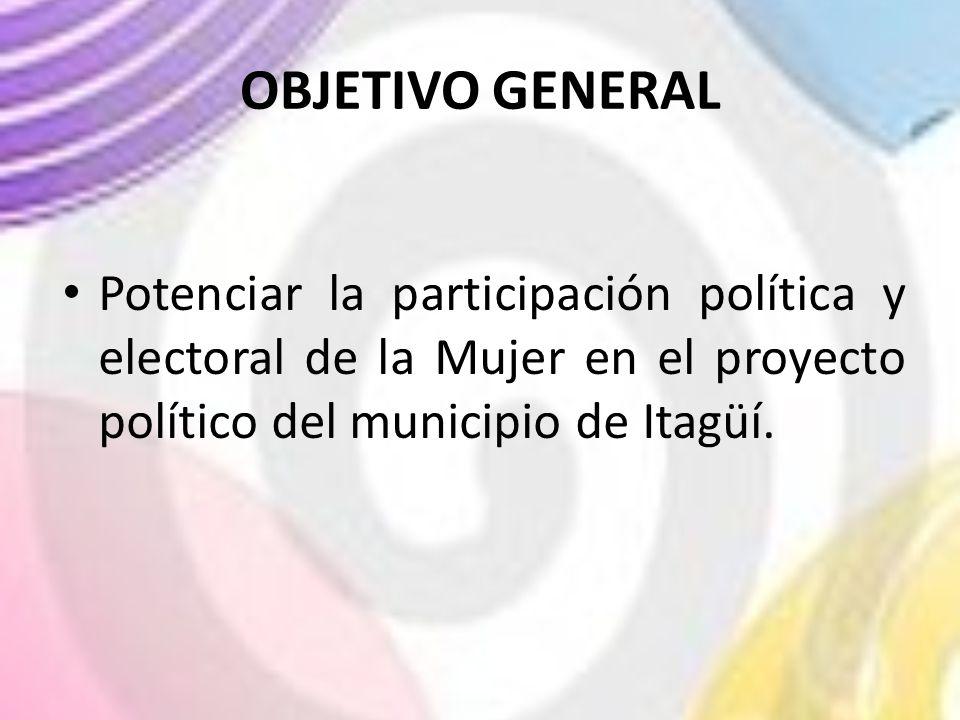 OBJETIVO GENERAL Potenciar la participación política y electoral de la Mujer en el proyecto político del municipio de Itagüí.