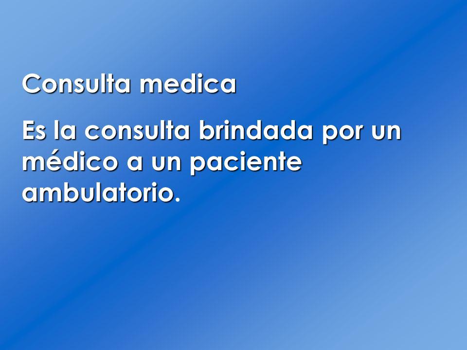 Consulta medica Es la consulta brindada por un médico a un paciente ambulatorio.
