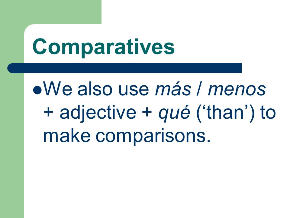 Comparatives We also use más / menos + adjective + qué ('than') to make comparisons.