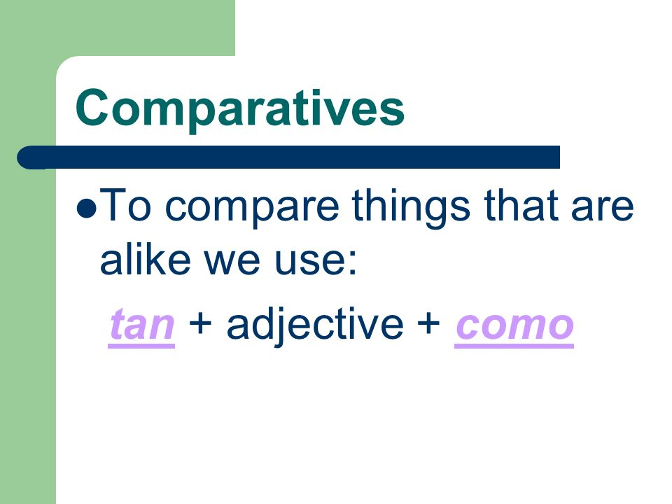 Comparatives To compare things that are alike we use: