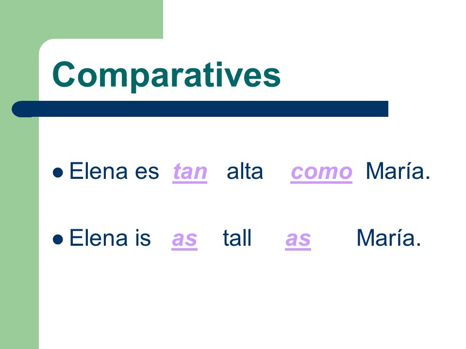 Comparatives Elena es tan alta como María. Elena is as tall as María.