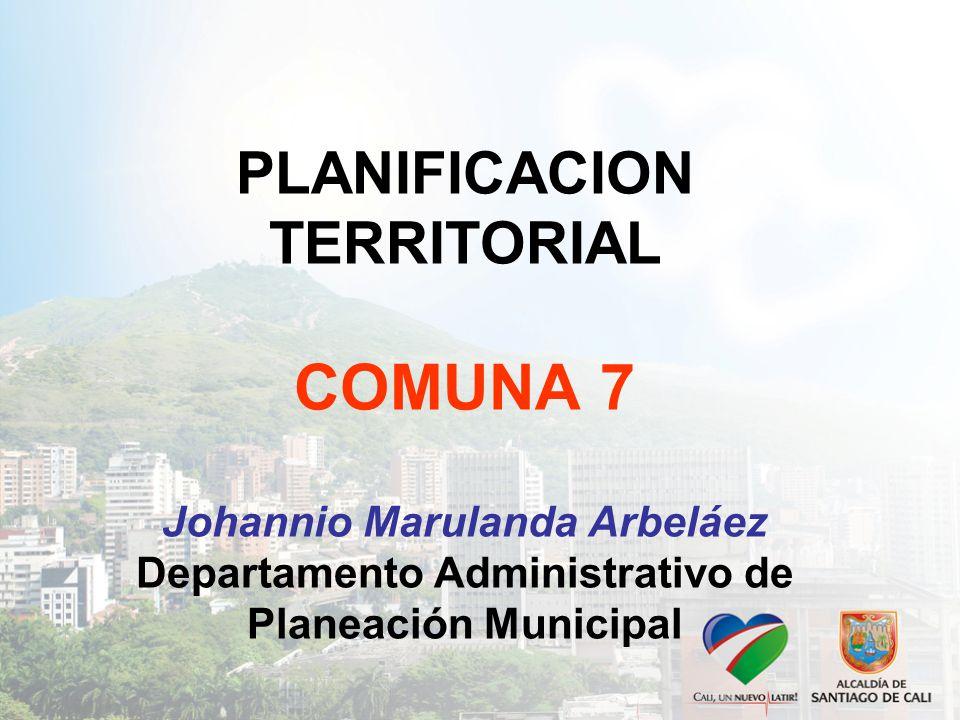 PLANIFICACION TERRITORIAL COMUNA 7 Johannio Marulanda Arbeláez Departamento Administrativo de Planeación Municipal