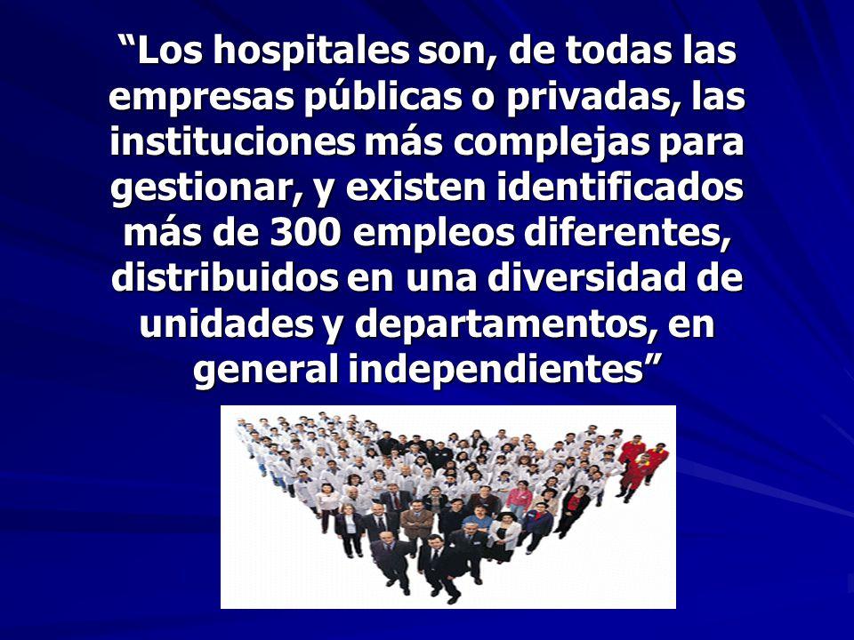 Los hospitales son, de todas las empresas públicas o privadas, las instituciones más complejas para gestionar, y existen identificados más de 300 empleos diferentes, distribuidos en una diversidad de unidades y departamentos, en general independientes