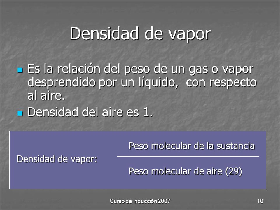 Densidad de vapor Es la relación del peso de un gas o vapor desprendido por un líquido, con respecto al aire.