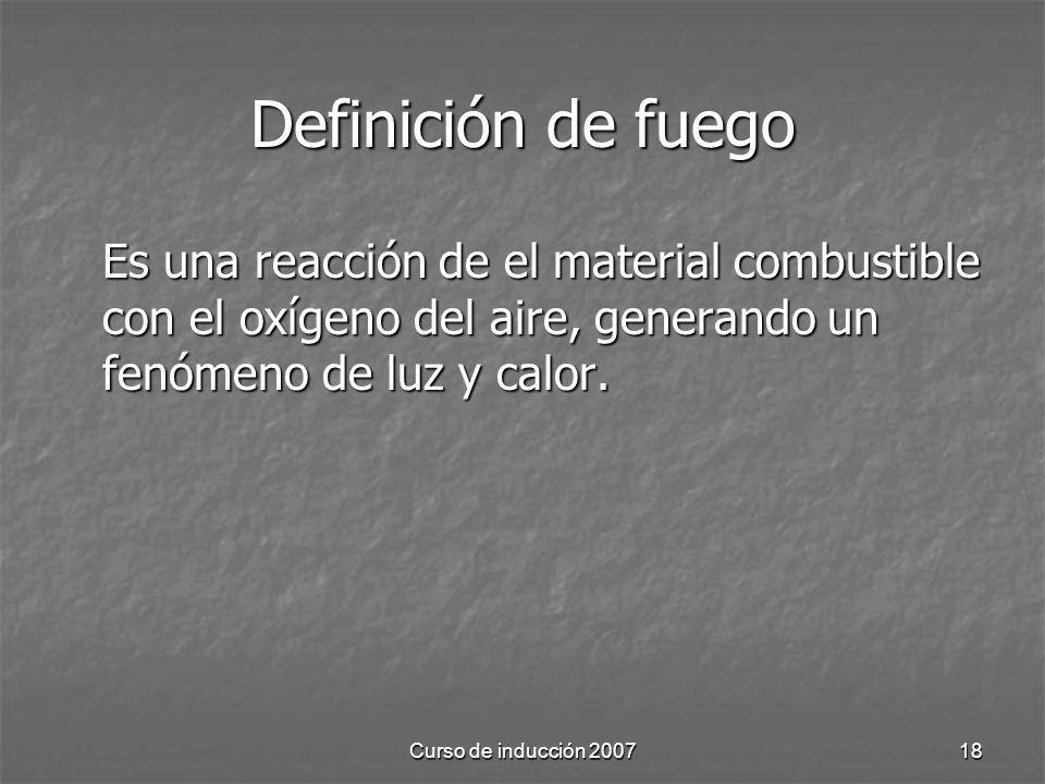 Definición de fuego Es una reacción de el material combustible con el oxígeno del aire, generando un fenómeno de luz y calor.