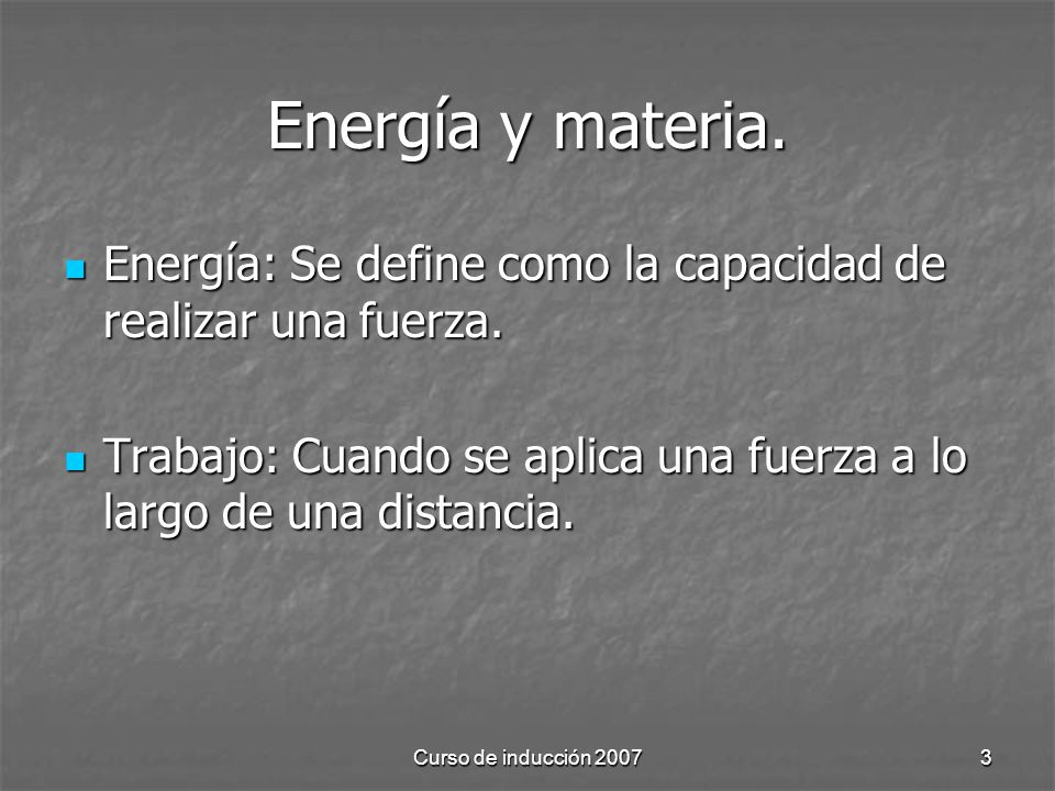 Energía y materia. Energía: Se define como la capacidad de realizar una fuerza. Trabajo: Cuando se aplica una fuerza a lo largo de una distancia.