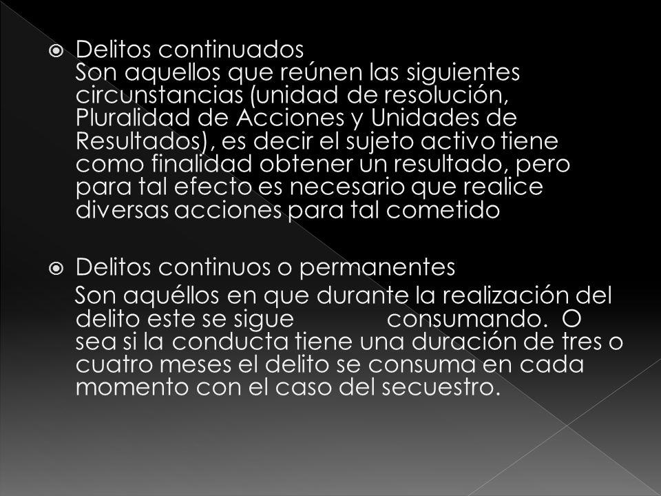 Delitos continuados Son aquellos que reúnen las siguientes circunstancias (unidad de resolución, Pluralidad de Acciones y Unidades de Resultados), es decir el sujeto activo tiene como finalidad obtener un resultado, pero para tal efecto es necesario que realice diversas acciones para tal cometido