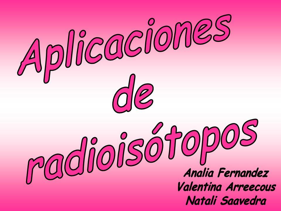 Aplicaciones de radioisótopos Analia Fernandez Valentina Arreecous Natali Saavedra