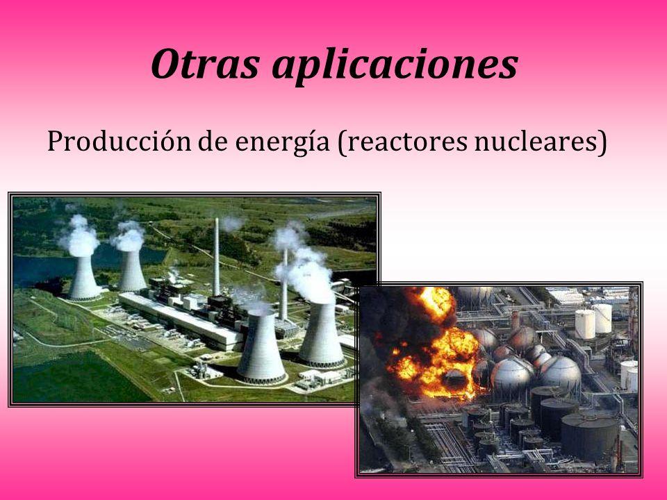 Otras aplicaciones Producción de energía (reactores nucleares)