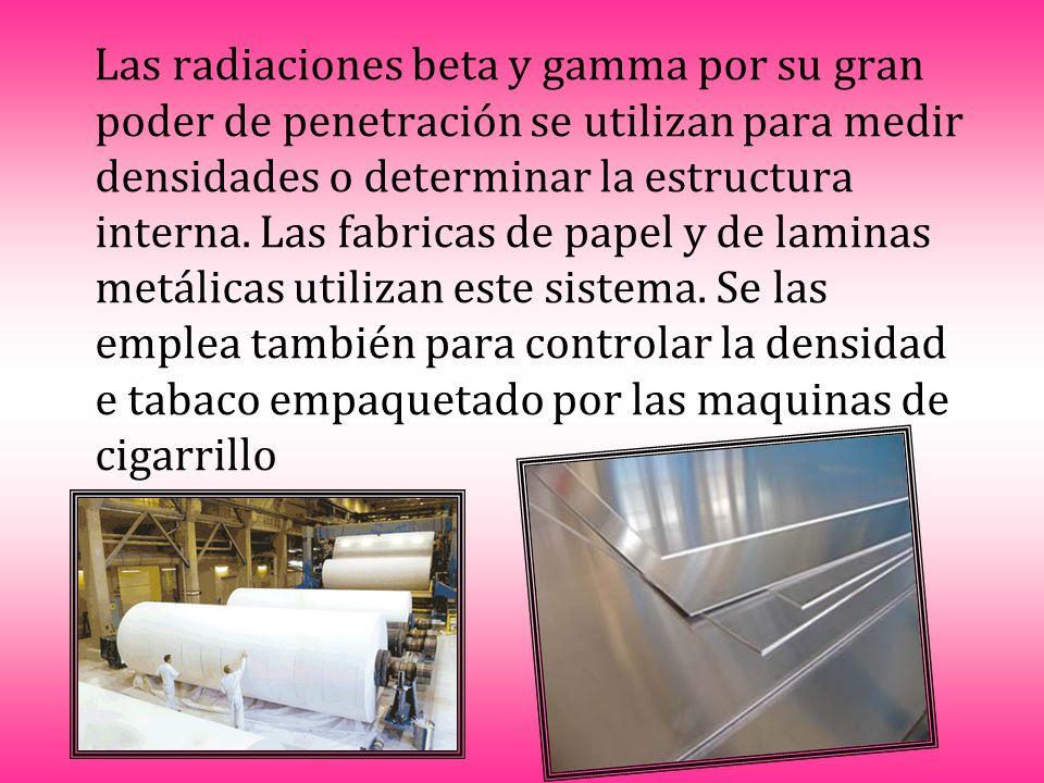 Las radiaciones beta y gamma por su gran poder de penetración se utilizan para medir densidades o determinar la estructura interna.