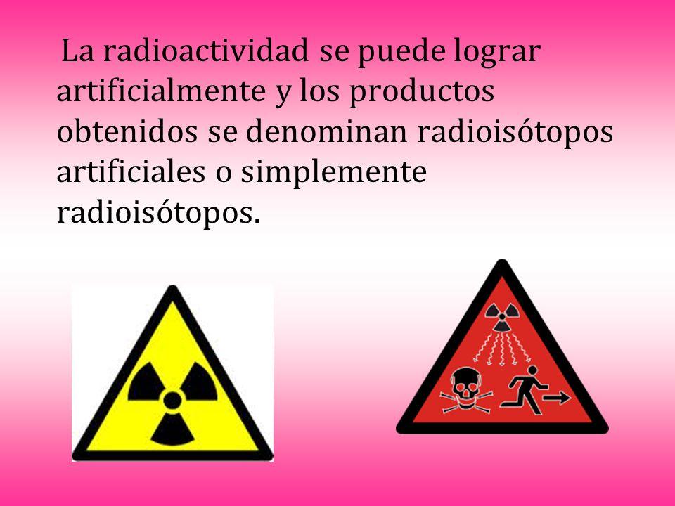 La radioactividad se puede lograr artificialmente y los productos obtenidos se denominan radioisótopos artificiales o simplemente radioisótopos.