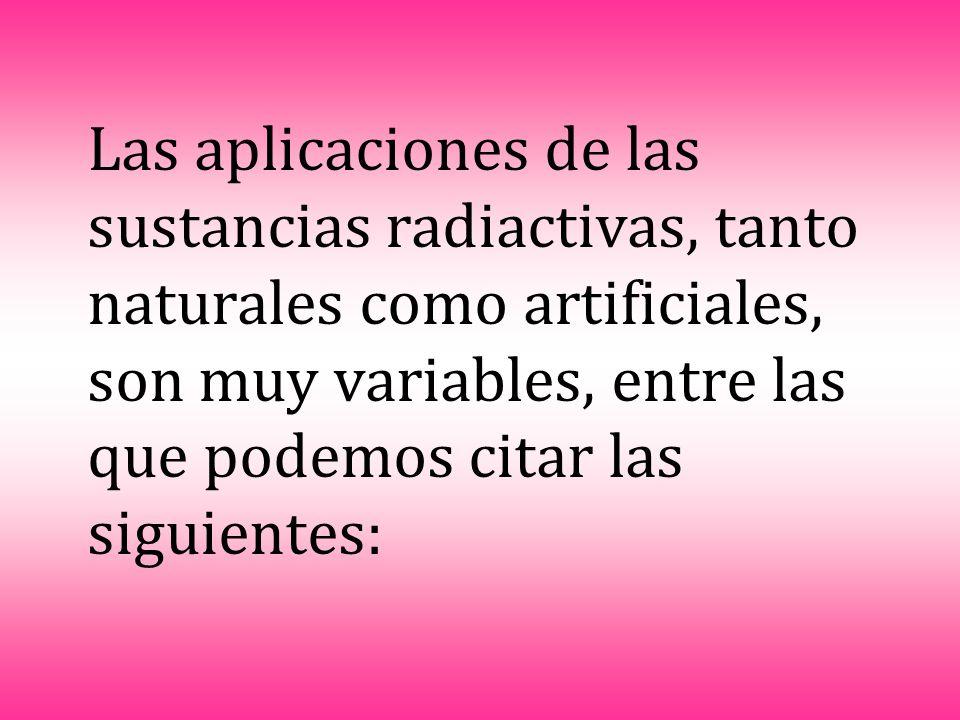 Las aplicaciones de las sustancias radiactivas, tanto naturales como artificiales, son muy variables, entre las que podemos citar las siguientes: