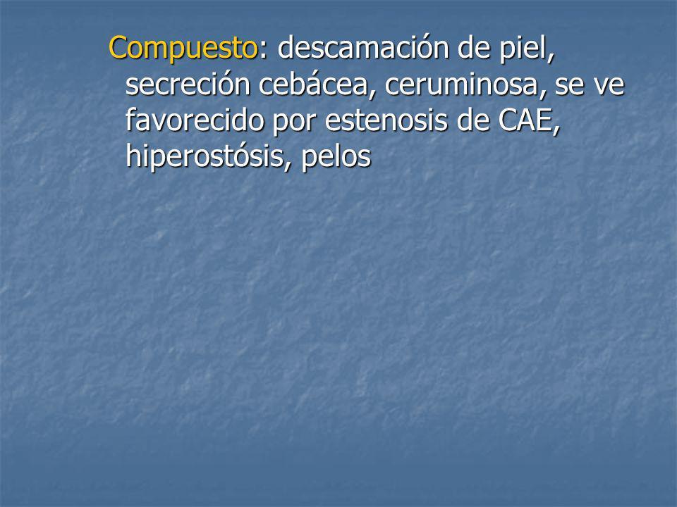 Compuesto: descamación de piel, secreción cebácea, ceruminosa, se ve favorecido por estenosis de CAE, hiperostósis, pelos