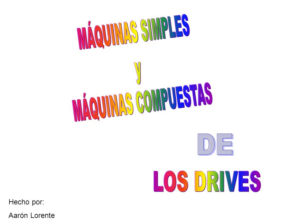 MÁQUINAS SIMPLES y MÁQUINAS COMPUESTAS DE LOS DRIVES Hecho por: