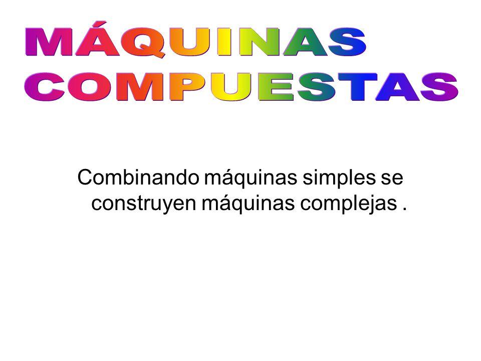 Combinando máquinas simples se construyen máquinas complejas .