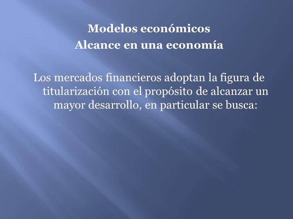 Modelos económicos Alcance en una economía Los mercados financieros adoptan la figura de titularización con el propósito de alcanzar un mayor desarrollo, en particular se busca: