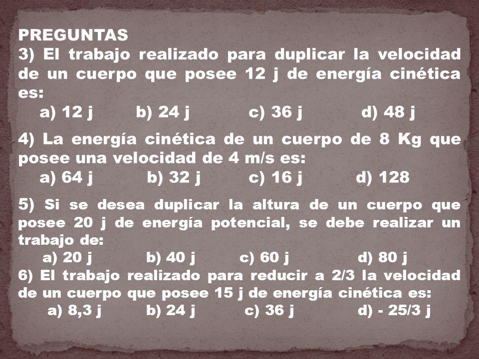 PREGUNTAS 3) El trabajo realizado para duplicar la velocidad de un cuerpo que posee 12 j de energía cinética es: