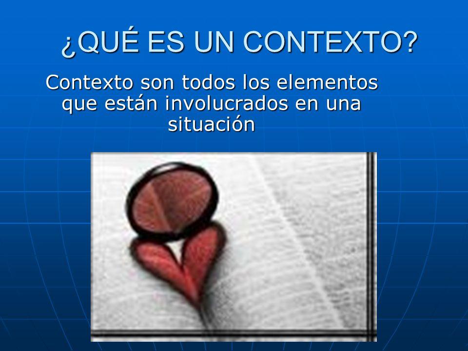 ¿QUÉ ES UN CONTEXTO Contexto son todos los elementos que están involucrados en una situación