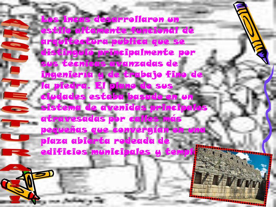 Los Incas desarrollaron un estilo altamente funcional de arquitectura pública que se distinguió principalmente por sus técnicas avanzadas de ingeniería y de trabajo fino de la piedra. El plano de sus ciudades estaba basado en un sistema de avenidas principales atravesadas por calles más pequeñas que convergían en una plaza abierta rodeada de edificios municipales y templos.