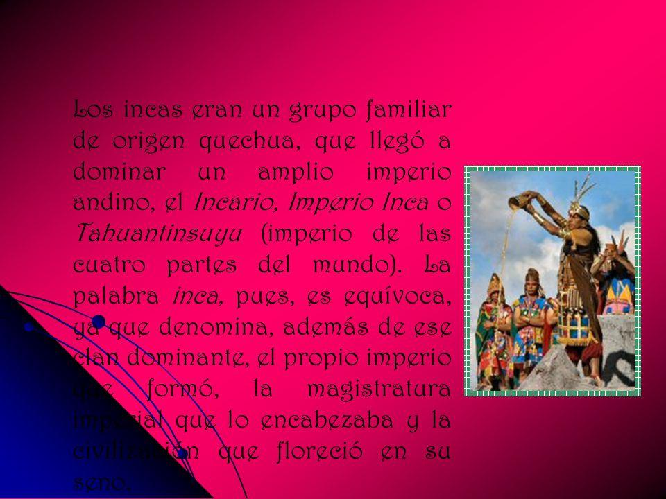 Los incas eran un grupo familiar de origen quechua, que llegó a dominar un amplio imperio andino, el Incario, Imperio Inca o Tahuantinsuyu (imperio de las cuatro partes del mundo).