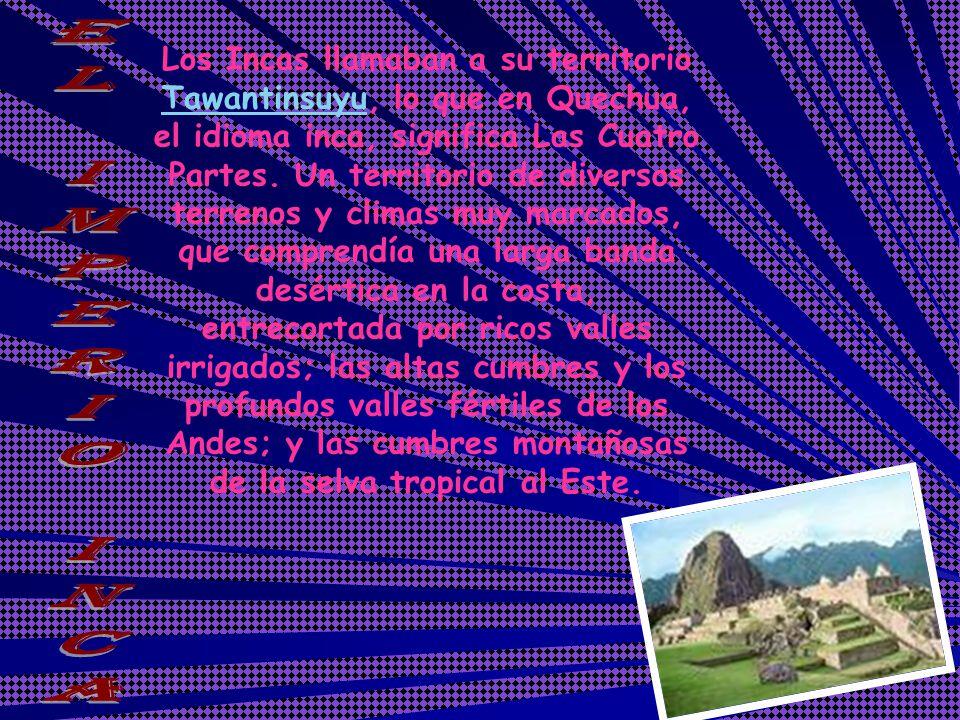 Los Incas llamaban a su territorio Tawantinsuyu, lo que en Quechua, el idioma inca, significa Las Cuatro Partes. Un territorio de diversos terrenos y climas muy marcados, que comprendía una larga banda desértica en la costa, entrecortada por ricos valles irrigados; las altas cumbres y los profundos valles fértiles de los Andes; y las cumbres montañosas de la selva tropical al Este.