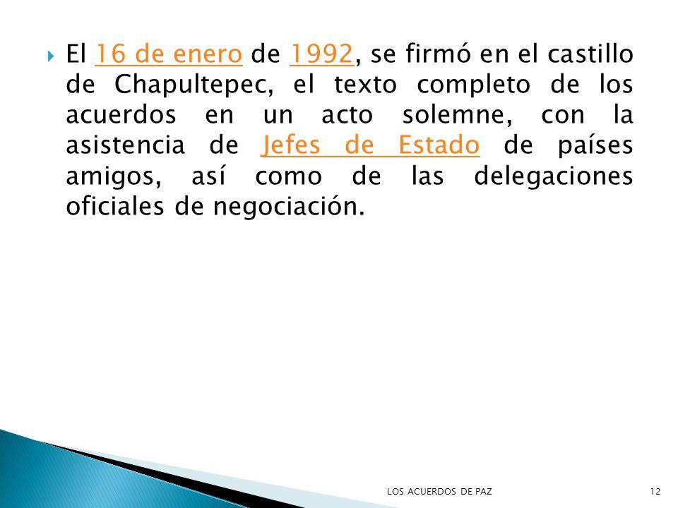 El 16 de enero de 1992, se firmó en el castillo de Chapultepec, el texto completo de los acuerdos en un acto solemne, con la asistencia de Jefes de Estado de países amigos, así como de las delegaciones oficiales de negociación.
