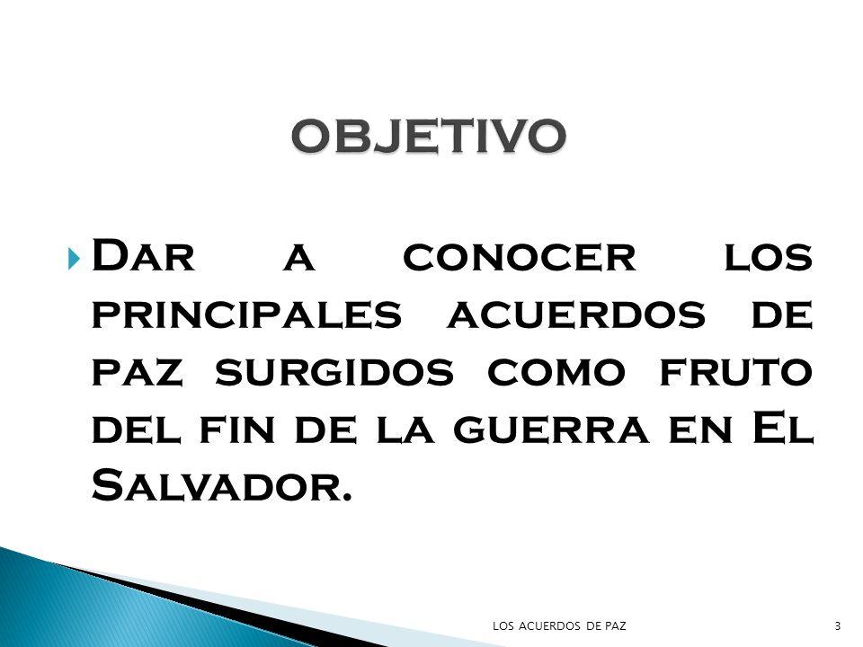 OBJETIVO Dar a conocer los principales acuerdos de paz surgidos como fruto del fin de la guerra en El Salvador.