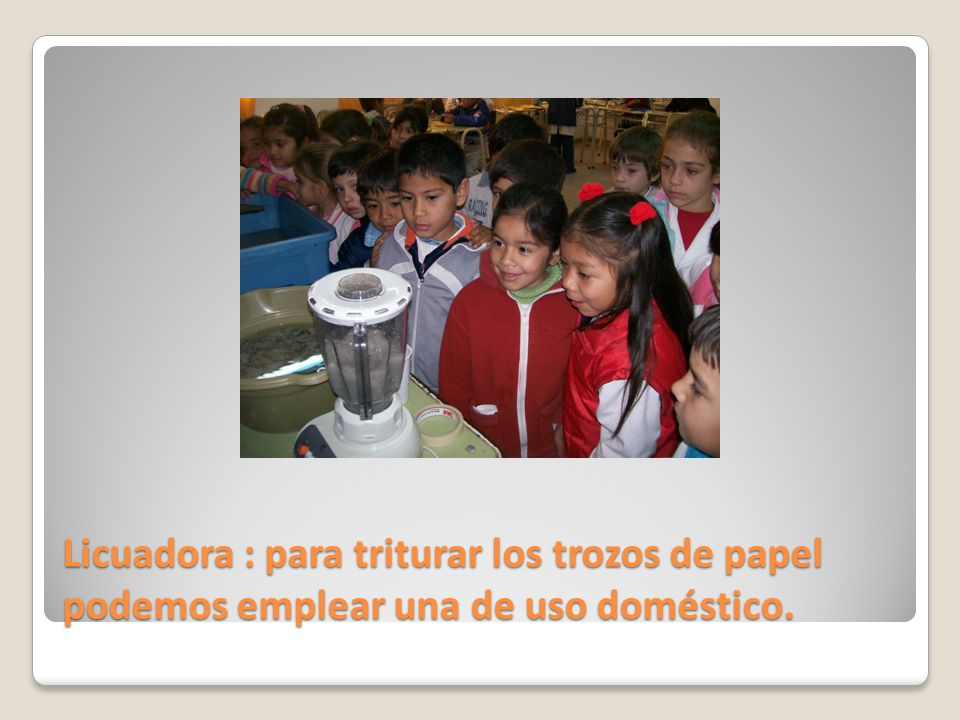Licuadora : para triturar los trozos de papel podemos emplear una de uso doméstico.
