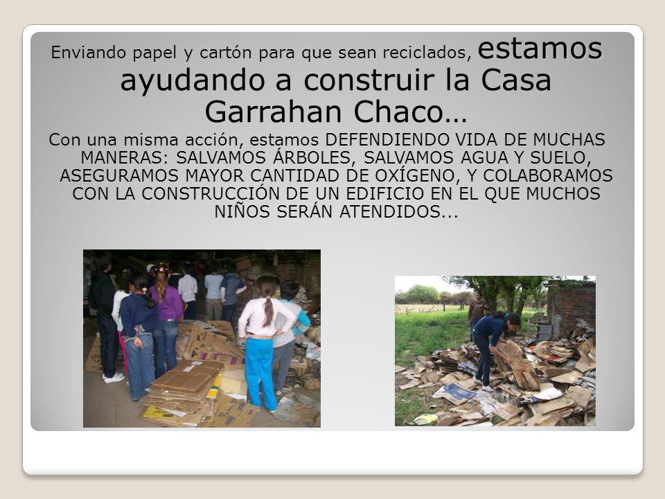 Enviando papel y cartón para que sean reciclados, estamos ayudando a construir la Casa Garrahan Chaco… Con una misma acción, estamos DEFENDIENDO VIDA DE MUCHAS MANERAS: SALVAMOS ÁRBOLES, SALVAMOS AGUA Y SUELO, ASEGURAMOS MAYOR CANTIDAD DE OXÍGENO, Y COLABORAMOS CON LA CONSTRUCCIÓN DE UN EDIFICIO EN EL QUE MUCHOS NIÑOS SERÁN ATENDIDOS...