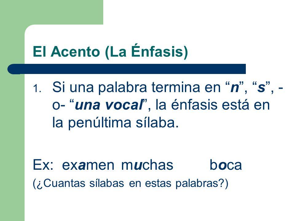 El Acento (La Énfasis) Si una palabra termina en n , s , -o- una vocal , la énfasis está en la penúltima sílaba.