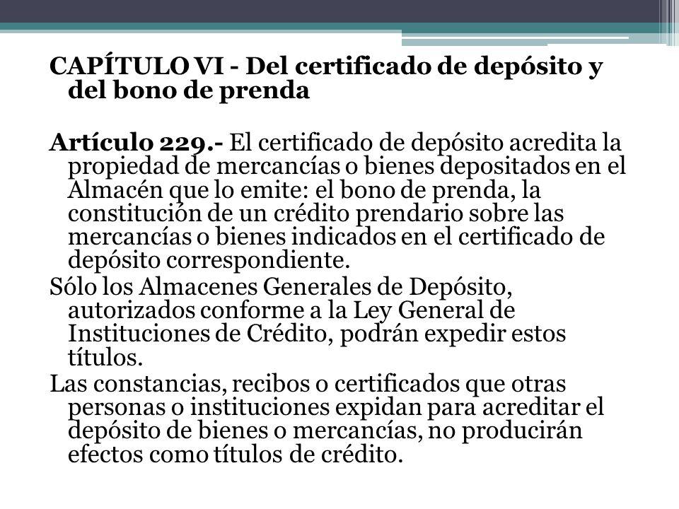 CAPÍTULO VI - Del certificado de depósito y del bono de prenda Artículo 229.- El certificado de depósito acredita la propiedad de mercancías o bienes depositados en el Almacén que lo emite: el bono de prenda, la constitución de un crédito prendario sobre las mercancías o bienes indicados en el certificado de depósito correspondiente.