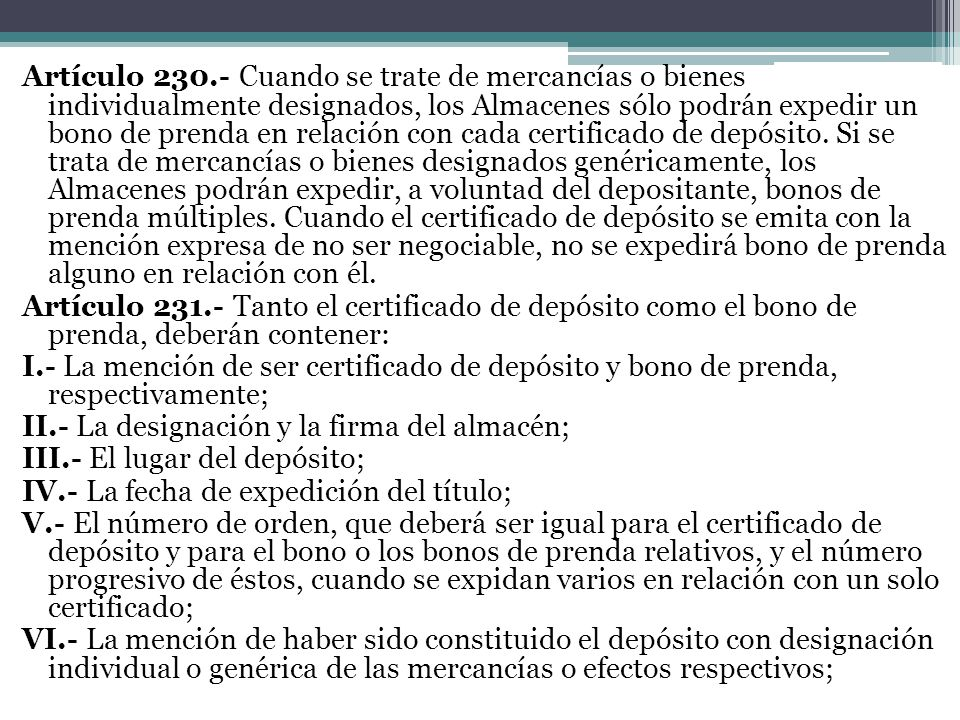 Artículo 230.- Cuando se trate de mercancías o bienes individualmente designados, los Almacenes sólo podrán expedir un bono de prenda en relación con cada certificado de depósito.