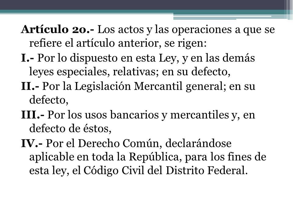 Artículo 2o.- Los actos y las operaciones a que se refiere el artículo anterior, se rigen: I.- Por lo dispuesto en esta Ley, y en las demás leyes especiales, relativas; en su defecto, II.- Por la Legislación Mercantil general; en su defecto, III.- Por los usos bancarios y mercantiles y, en defecto de éstos, IV.- Por el Derecho Común, declarándose aplicable en toda la República, para los fines de esta ley, el Código Civil del Distrito Federal.