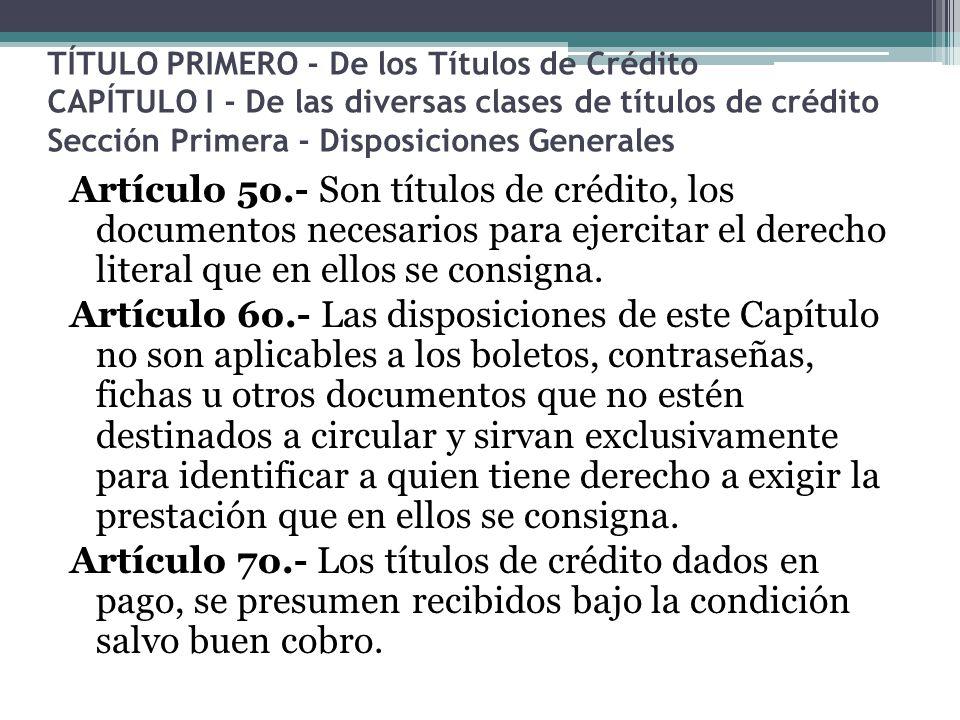 TÍTULO PRIMERO - De los Títulos de Crédito CAPÍTULO I - De las diversas clases de títulos de crédito Sección Primera - Disposiciones Generales
