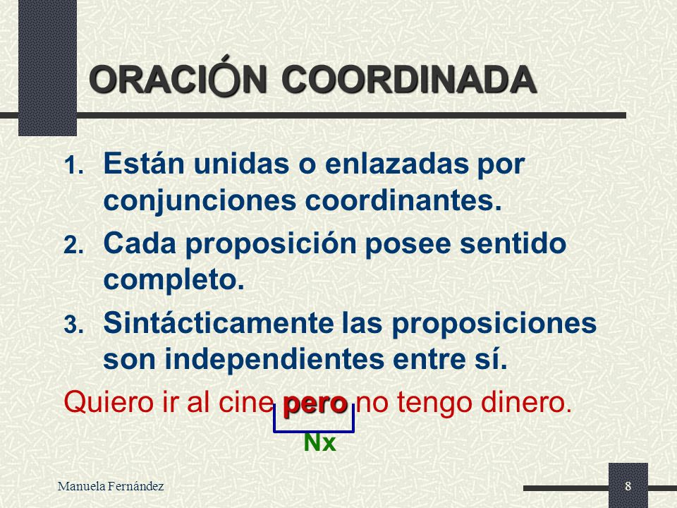 ORACIÓN COORDINADA Están unidas o enlazadas por conjunciones coordinantes. Cada proposición posee sentido completo.
