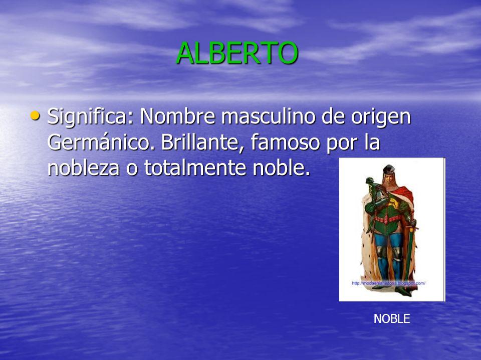 ALBERTO Significa: Nombre masculino de origen Germánico. Brillante, famoso por la nobleza o totalmente noble.