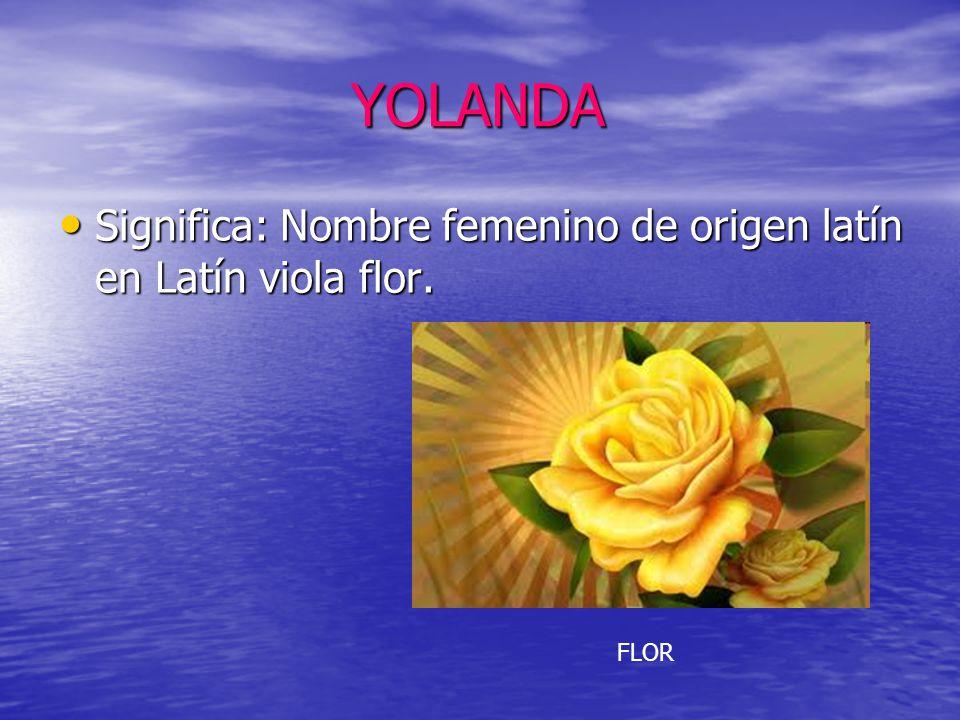 YOLANDA Significa: Nombre femenino de origen latín en Latín viola flor. FLOR