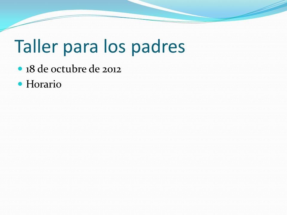 Taller para los padres 18 de octubre de 2012 Horario