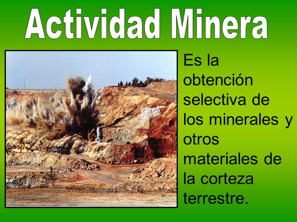 Actividad Minera Es la obtención selectiva de los minerales y otros materiales de la corteza terrestre.