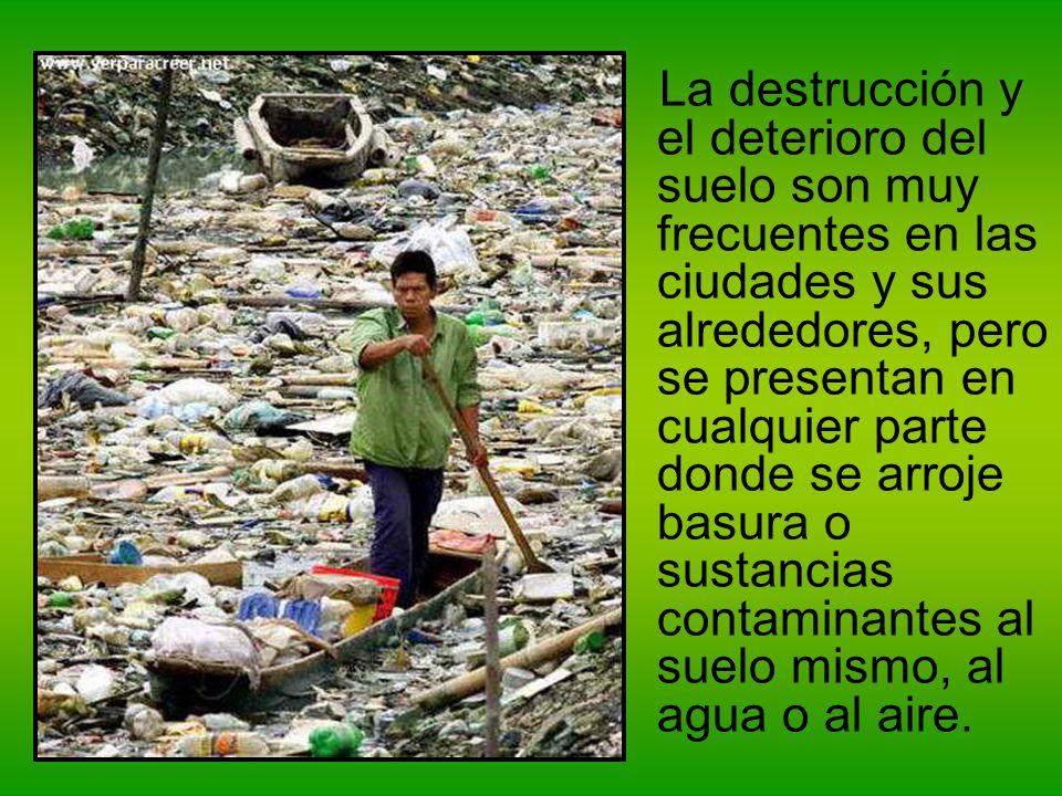 La destrucción y el deterioro del suelo son muy frecuentes en las ciudades y sus alrededores, pero se presentan en cualquier parte donde se arroje basura o sustancias contaminantes al suelo mismo, al agua o al aire.