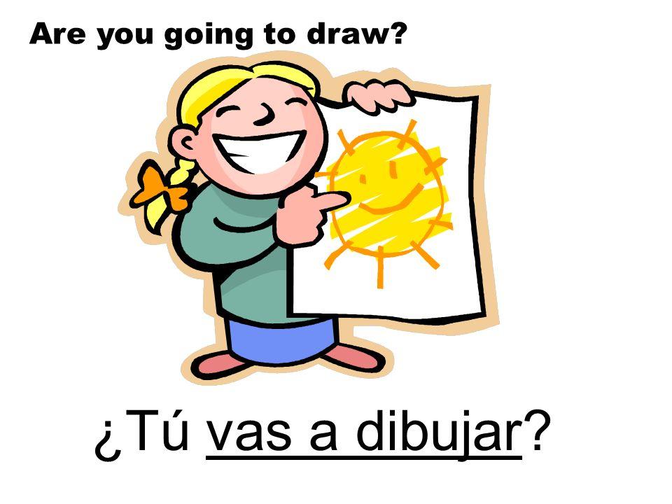 Are you going to draw ¿Tú vas a dibujar