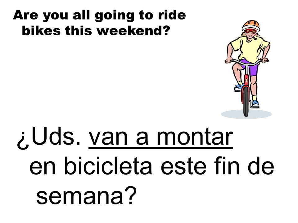 ¿Uds. van a montar en bicicleta este fin de semana