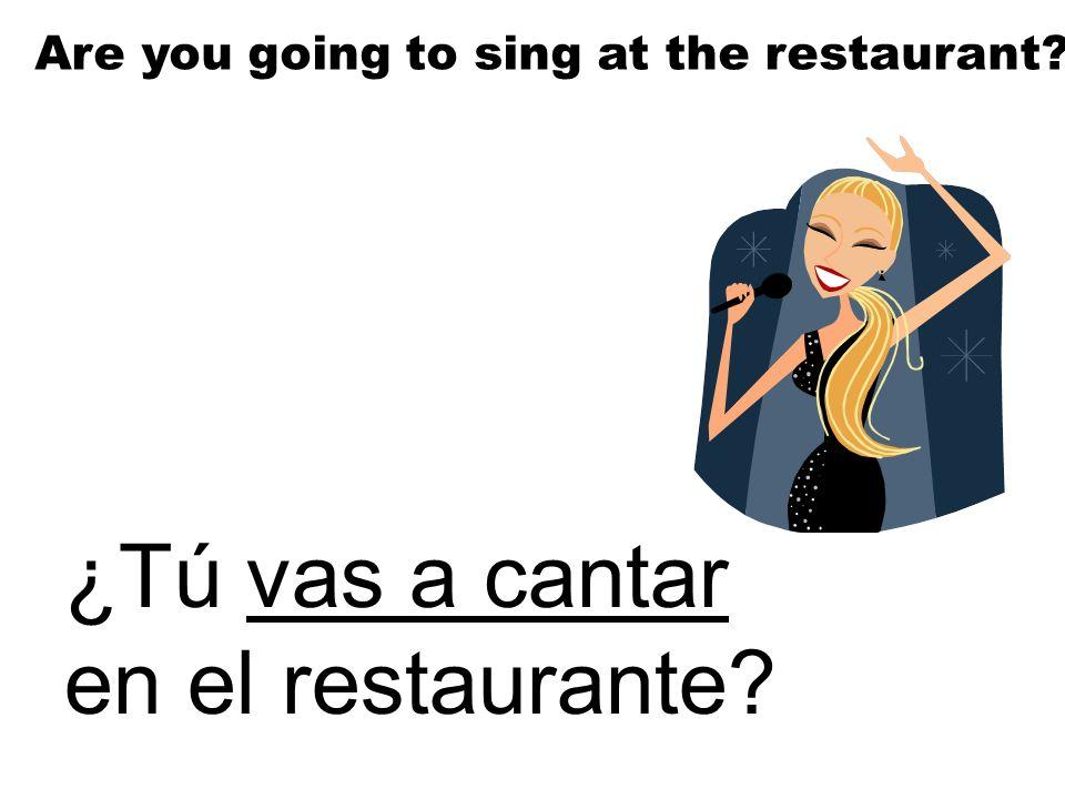 ¿Tú vas a cantar en el restaurante