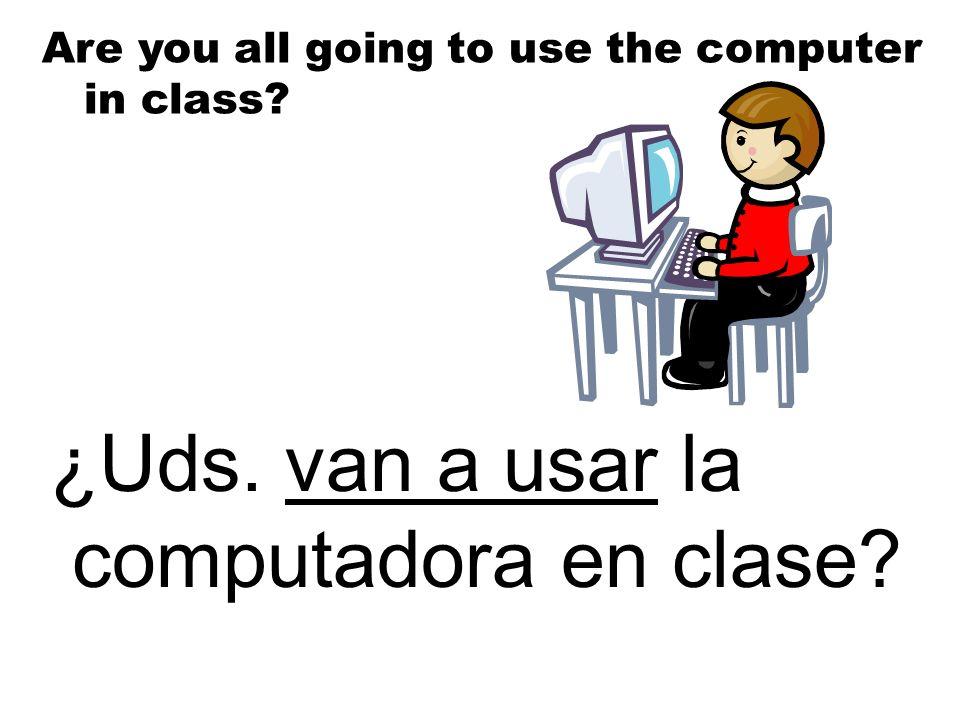 ¿Uds. van a usar la computadora en clase