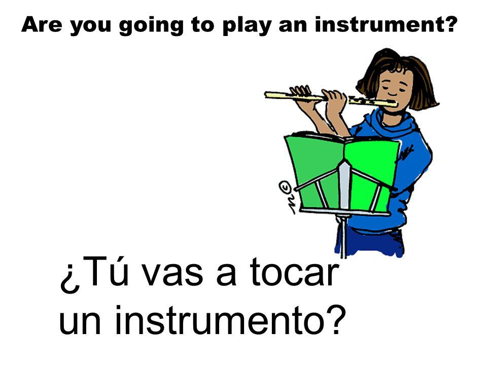 ¿Tú vas a tocar un instrumento