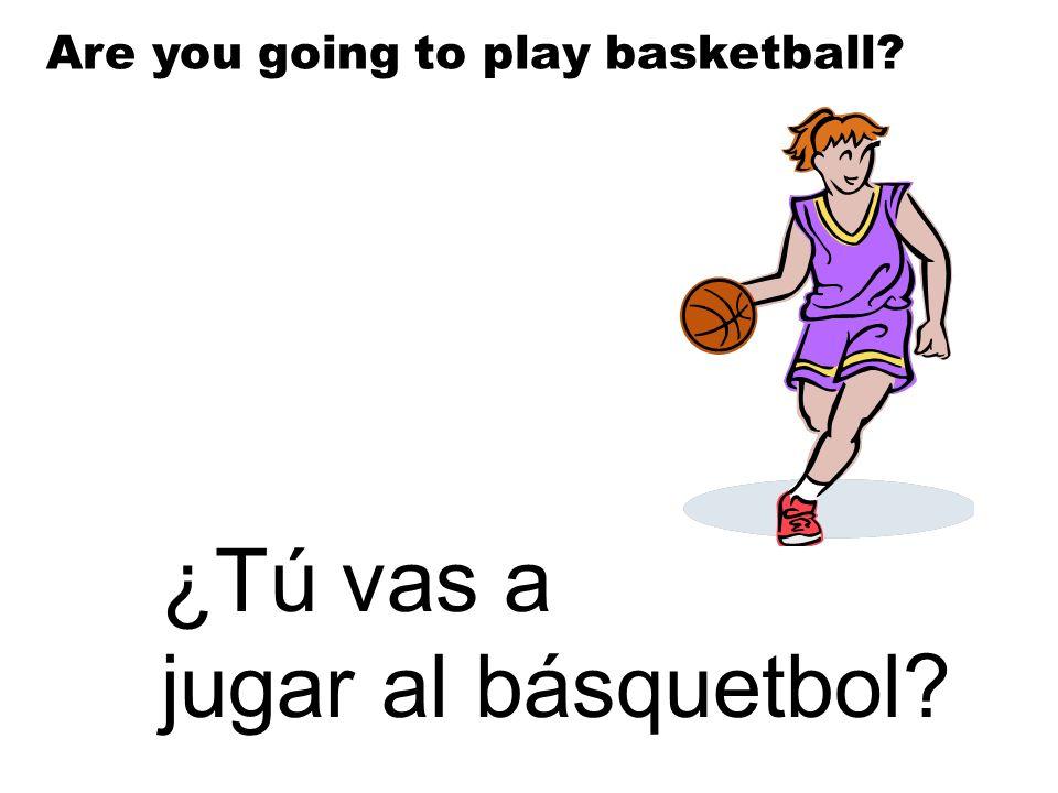 ¿Tú vas a jugar al básquetbol