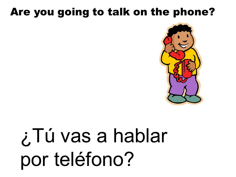 ¿Tú vas a hablar por teléfono