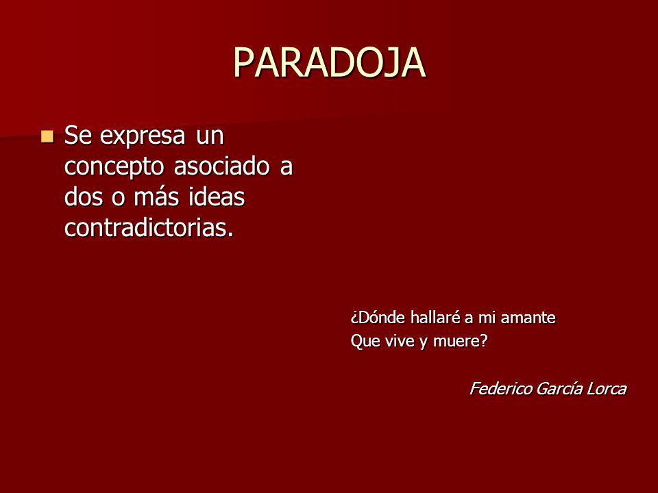 PARADOJA Se expresa un concepto asociado a dos o más ideas contradictorias. ¿Dónde hallaré a mi amante.