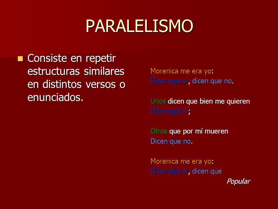 PARALELISMO Consiste en repetir estructuras similares en distintos versos o enunciados. Morenica me era yo: