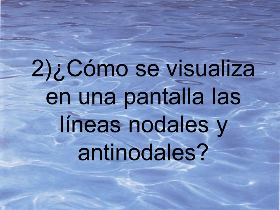 2)¿Cómo se visualiza en una pantalla las líneas nodales y antinodales